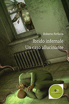 Ibrido infernale un caso allucinante di Roberto Ferlicca: recensione libro