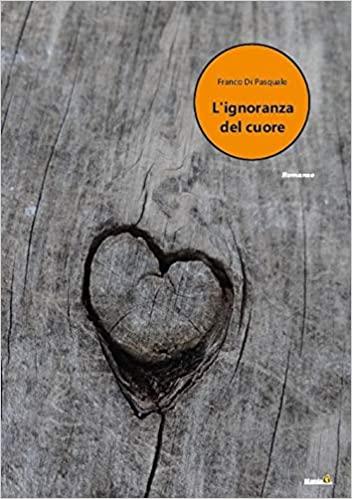 L'ignoranza del cuore di Franco Di Pasquale